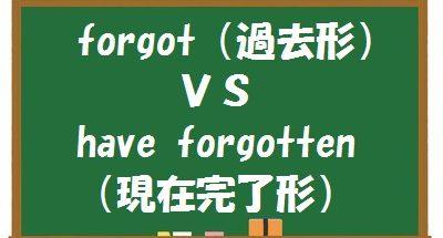 forgetの過去形(forgot)と現在完了形(have forgotten)の意味の違い