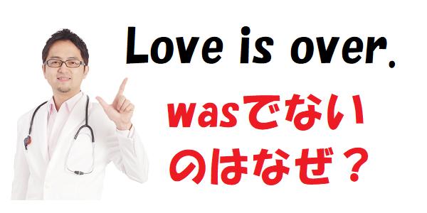 「Love is over.」はなぜ過去なのにwasにしない?